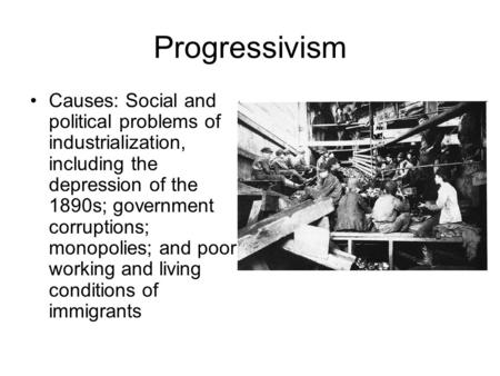 Progressivism Causes: Social and political problems of industrialization, including the depression of the 1890s; government corruptions; monopolies; and.