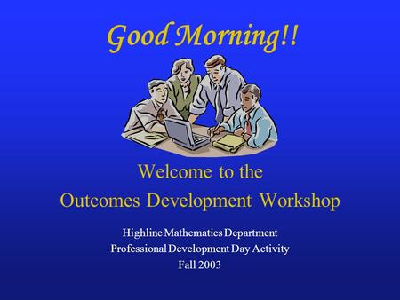 Good Morning!! Welcome to the Outcomes Development Workshop Highline Mathematics Department Professional Development Day Activity Fall 2003.