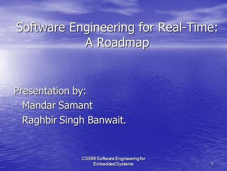 CS599 Software Engineering for Embedded Systems1 Software Engineering for Real-Time: A Roadmap Presentation by: Mandar Samant Raghbir Singh Banwait.