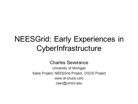 NEESGrid: Early Experiences in CyberInfrastructure Charles Severance University of Michigan Sakai Project, NEESGrid Project, OGCE Project www.dr-chuck.com.