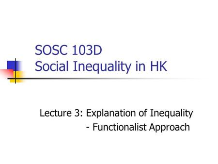 SOSC 103D Social Inequality in HK Lecture 3: Explanation of Inequality - Functionalist Approach.