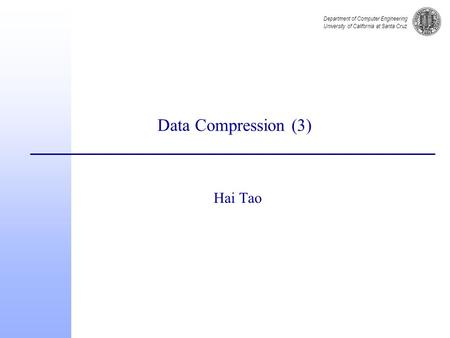 Department of Computer Engineering University of California at Santa Cruz Data Compression (3) Hai Tao.