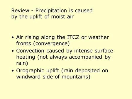 Review - Precipitation is caused by the uplift of moist air Air rising along the ITCZ or weather fronts (convergence) Convection caused by intense surface.