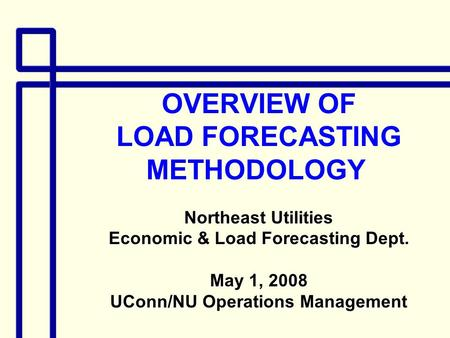 OVERVIEW OF LOAD FORECASTING METHODOLOGY Northeast Utilities Economic & Load Forecasting Dept. May 1, 2008 UConn/NU Operations Management.