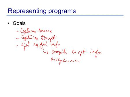 Representing programs Goals. Representing programs Primary goals –analysis is easy and effective just a few cases to handle directly link related things.