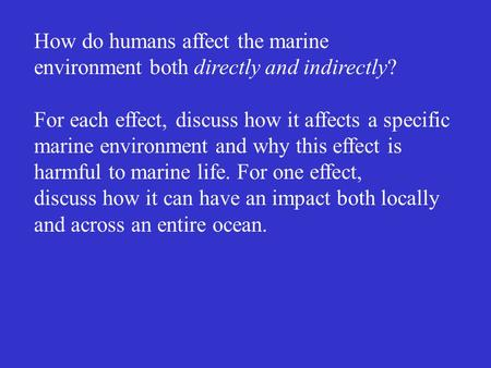 How do humans affect the marine environment both directly and indirectly? For each effect, discuss how it affects a specific marine environment and why.