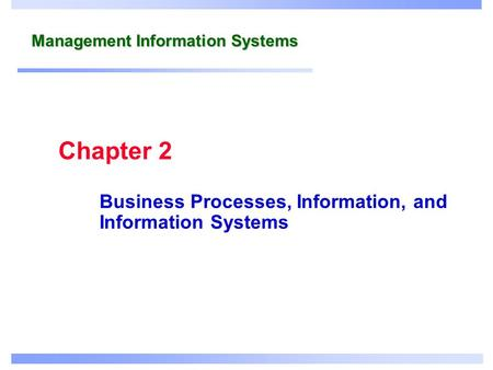 Management Information Systems Business Processes, Information, and Information Systems Chapter 2.