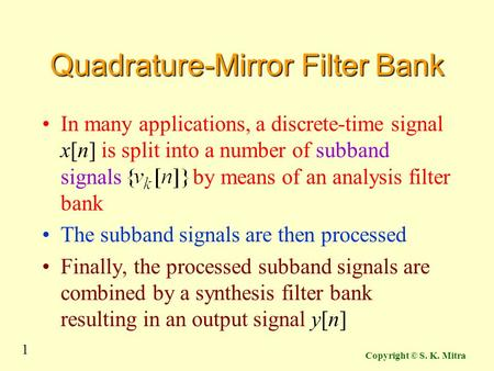 1 Copyright © S. K. Mitra Quadrature-Mirror Filter Bank In many applications, a discrete-time signal x[n] is split into a number of subband signals by.