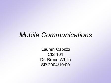 Mobile Communications Lauren Capizzi CIS 101 Dr. Bruce White SP 2004/10:00.