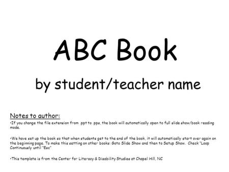 ABC Book by student/teacher name Notes to author: If you change the file extension from.ppt to.pps, the book will automatically open to full slide show/book.