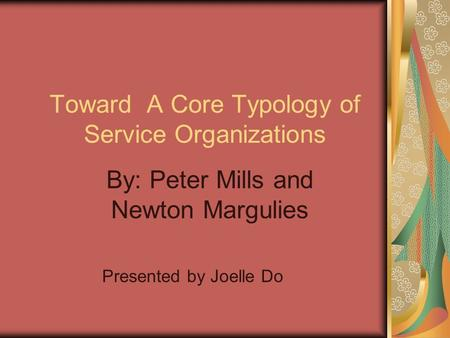 Toward A Core Typology of Service Organizations By: Peter Mills and Newton Margulies Presented by Joelle Do.