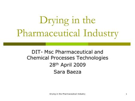Drying in the Pharmaceutical Industry1 DIT- Msc Pharmaceutical and Chemical Processes Technologies 28 th April 2009 Sara Baeza.