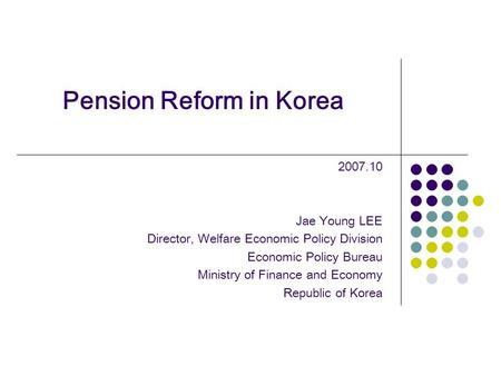 Pension Reform in Korea 2007.10 Jae Young LEE Director, Welfare Economic Policy Division Economic Policy Bureau Ministry of Finance and Economy Republic.