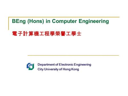 Department of Electronic Engineering City University of Hong Kong BEng (Hons) in Computer Engineering 電子計算機工程學榮譽工學士.