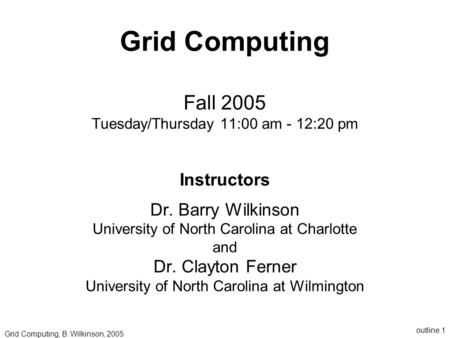 Outline.1 Grid Computing Fall 2005 Tuesday/Thursday 11:00 am - 12:20 pm Instructors Dr. Barry Wilkinson University of North Carolina at Charlotte and Dr.