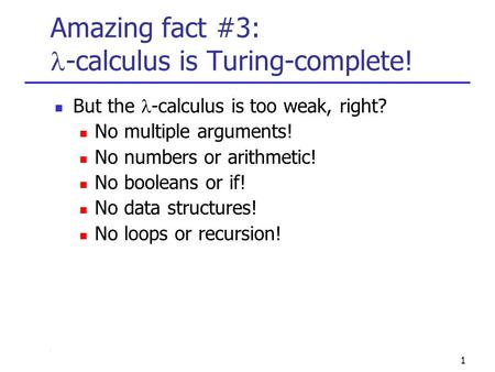 1 Amazing fact #3: -calculus is Turing-complete! But the -calculus is too weak, right? No multiple arguments! No numbers or arithmetic! No booleans or.