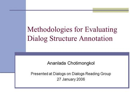Methodologies for Evaluating Dialog Structure Annotation Ananlada Chotimongkol Presented at Dialogs on Dialogs Reading Group 27 January 2006.