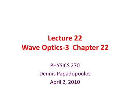 Lecture 22 Wave Optics-3 Chapter 22 PHYSICS 270 Dennis Papadopoulos April 2, 2010.