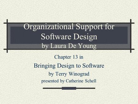 Organizational Support for Software Design by Laura De Young Chapter 13 in Bringing Design to Software by Terry Winograd presented by Catherine Schell.