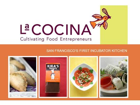 SAN FRANCISCO'S FIRST INCUBATOR KITCHEN Our Mission La Cocina is a non-profit incubator kitchen that provides affordable commercial kitchen space and.