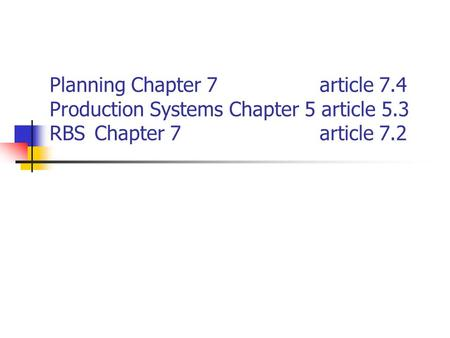 Planning Chapter 7 article 7.4 Production Systems Chapter 5 article 5.3 RBSChapter 7 article 7.2.