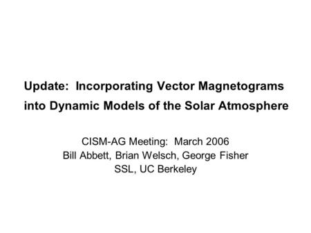 Update: Incorporating Vector Magnetograms into Dynamic Models of the Solar Atmosphere CISM-AG Meeting: March 2006 Bill Abbett, Brian Welsch, George Fisher.