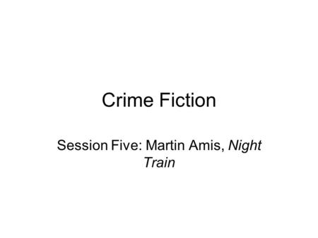 Crime Fiction Session Five: Martin Amis, Night Train.