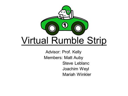 Virtual Rumble Strip Advisor: Prof. Kelly Members: Matt Auby Steve Leblanc Joachim Weyl Mariah Winkler.