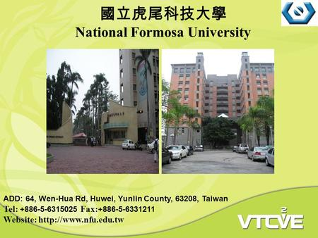 請放置學校照片 國立虎尾科技大學 National Formosa University ADD: 64, Wen-Hua Rd, Huwei, Yunlin County, 63208, Taiwan Tel: +886-5-6315025 Fax: +886-5-6331211 Website: