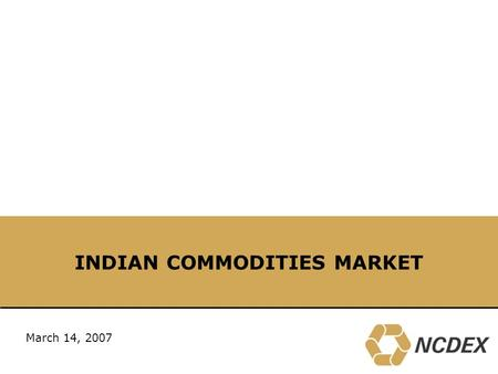 "INDIAN COMMODITIES <strong>MARKET</strong> March 14, 2007. 2 NCDEX – 6 th largest commodity <strong>exchange</strong> <strong>in</strong> the world Source: UNCTAD, SFOA "" The world's commodity <strong>exchanges</strong>."