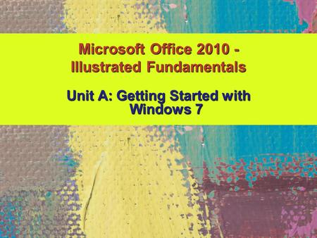 Unit A: Getting Started with Windows 7 Microsoft Office 2010 - Illustrated Fundamentals.