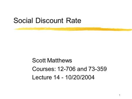 1 Social Discount Rate Scott Matthews Courses: 12-706 and 73-359 Lecture 14 - 10/20/2004.