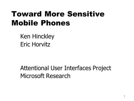 1 Toward More Sensitive Mobile Phones Ken Hinckley Eric Horvitz Attentional User Interfaces Project Microsoft Research.