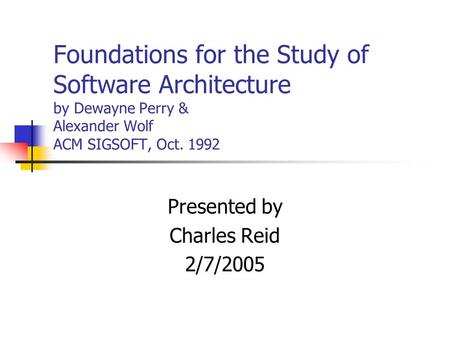 Foundations for the Study of Software Architecture by Dewayne Perry & Alexander Wolf ACM SIGSOFT, Oct. 1992 Presented by Charles Reid 2/7/2005.