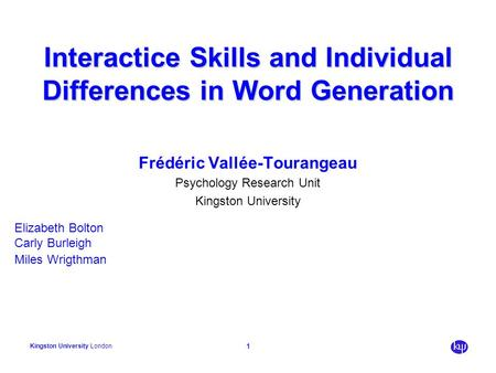 Kingston University London 1 Interactice Skills and Individual Differences in Word Generation Frédéric Vallée-Tourangeau Psychology Research Unit Kingston.