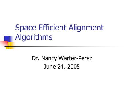 Space Efficient Alignment Algorithms Dr. Nancy Warter-Perez June 24, 2005.