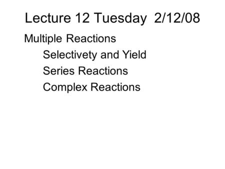 Lecture 12 Tuesday 2/12/08 Multiple Reactions Selectivety and Yield Series Reactions Complex Reactions.