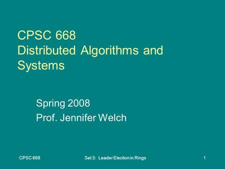 CPSC 668Set 3: Leader Election in Rings1 CPSC 668 Distributed Algorithms and Systems Spring 2008 Prof. Jennifer Welch.