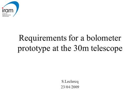 Requirements for a bolometer prototype at the 30m telescope S.Leclercq 23/04/2009.