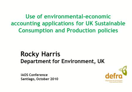 Rocky Harris Department for Environment, UK Use of environmental-economic accounting applications for UK Sustainable Consumption and Production policies.