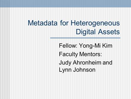 Metadata for Heterogeneous Digital Assets Fellow: Yong-Mi Kim Faculty Mentors: Judy Ahronheim and Lynn Johnson.