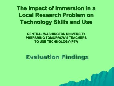 The Impact of Immersion in a Local Research Problem on Technology Skills and Use CENTRAL WASHINGTON UNIVERSITY PREPARING TOMORROW'S TEACHERS TO USE TECHNOLOGY.