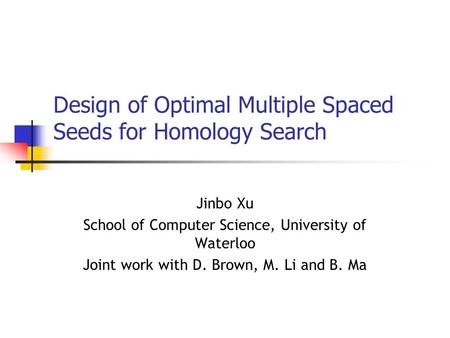 Design of Optimal Multiple Spaced Seeds for Homology Search Jinbo Xu School of Computer Science, University of Waterloo Joint work with D. Brown, M. Li.