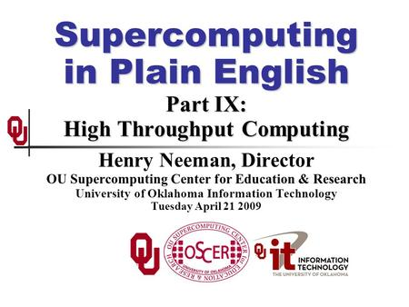Supercomputing in Plain English Part IX: High Throughput Computing Henry Neeman, Director OU Supercomputing Center for Education & Research University.