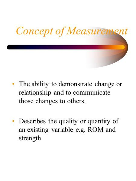 Concept of Measurement The ability to demonstrate change or relationship and to communicate those changes to others. Describes the quality or quantity.