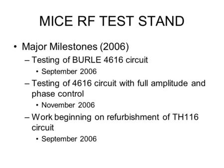 MICE RF TEST STAND Major Milestones (2006) –Testing of BURLE 4616 circuit September 2006 –Testing of 4616 circuit with full amplitude and phase control.