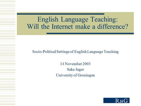 English Language Teaching: Will the Internet make a difference? Socio-Political Settings of English Language Teaching 14 November 2003 Sake Jager University.