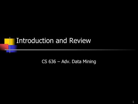 1 Introduction and Review CS 636 – Adv. Data Mining.