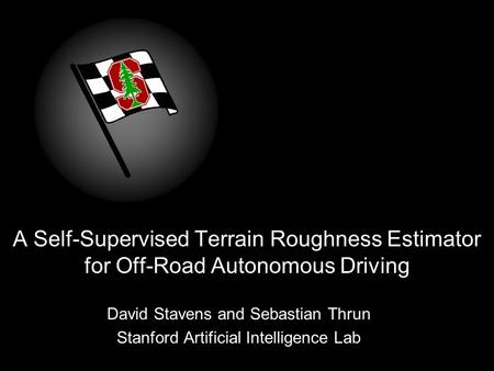 A Self-Supervised Terrain Roughness Estimator for Off-Road Autonomous Driving David Stavens and Sebastian Thrun Stanford Artificial Intelligence Lab.