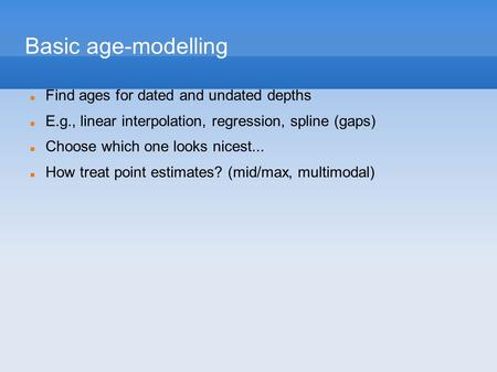 Basic age-modelling Find ages for dated and undated depths E.g., linear interpolation, regression, spline (gaps) Choose which one looks nicest... How treat.